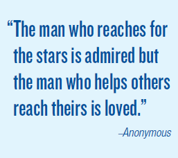 'The man who reaches for the stars is admired but the man who helps others reach theirs is loved.' –Anonymous